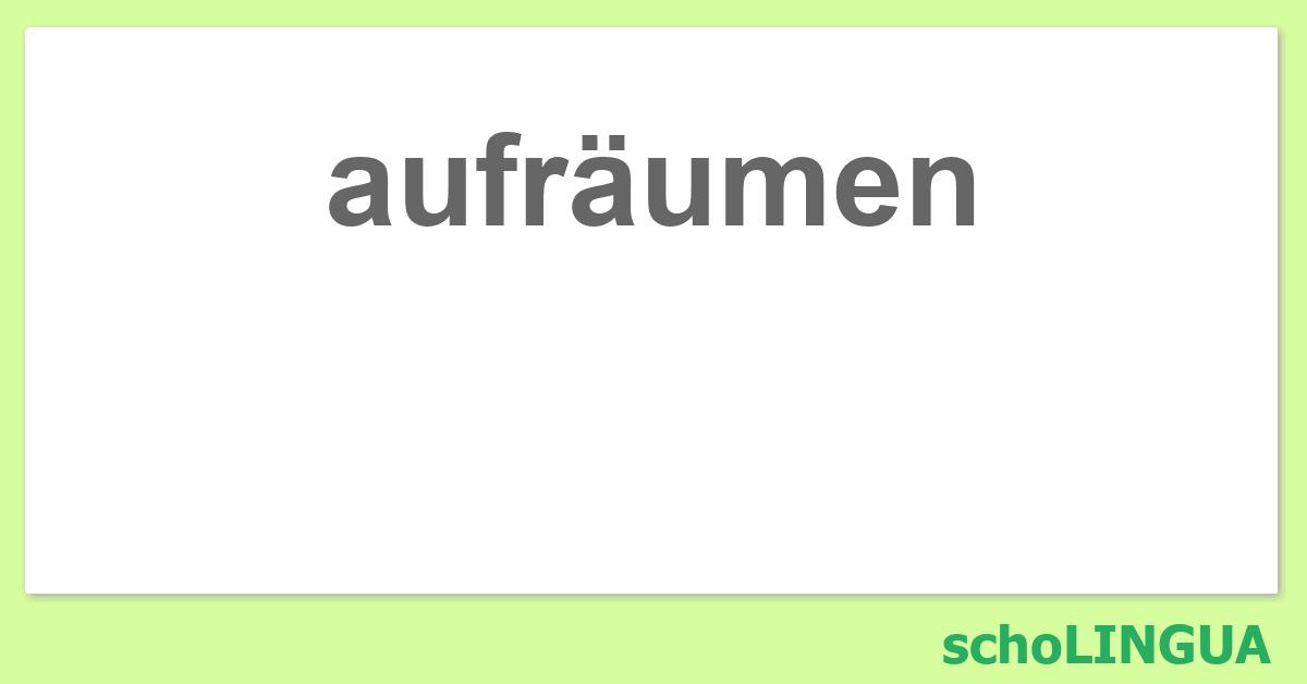 Aufräumen aufräumen konjugation des verbs aufräumen scholingua