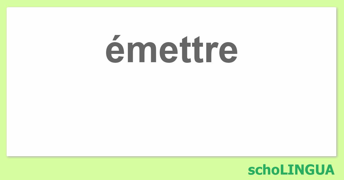 Emettre Conjugaison Du Verbe Emettre Scholingua