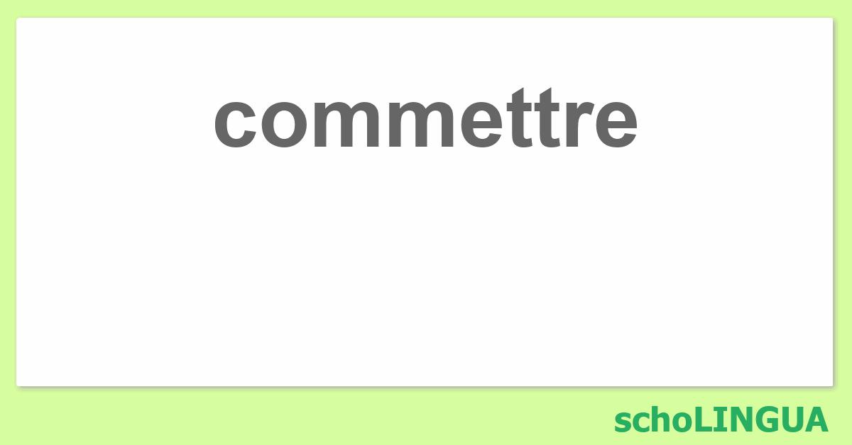 Commettre Conjugaison Du Verbe Commettre Scholingua
