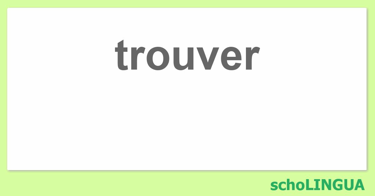 Trouver Conjugaison Du Verbe Trouver Scholingua